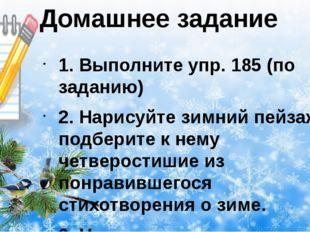 Домашнее задание 1. Выполните упр. 185 (по заданию) 2. Нарисуйте зимний пейза