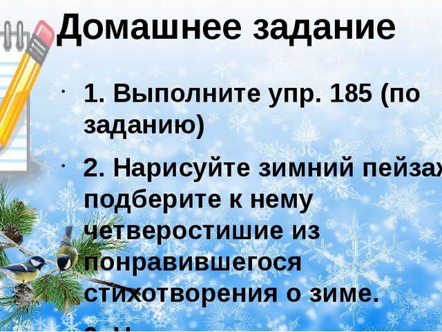Домашнее задание 1. Выполните упр. 185 (по заданию) 2. Нарисуйте зимний пейза...