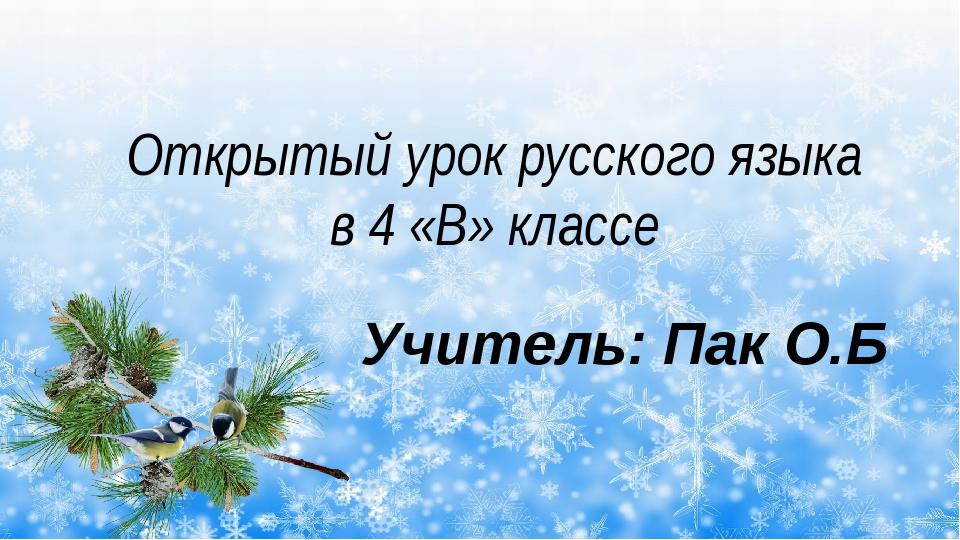 Открытый урок русского языка в 4 «В» классе Учитель: Пак О.Б