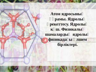 Атом ядросының құрамы. Ядролық әрекеттесу. Ядролық күш. Физикалық шамалардың