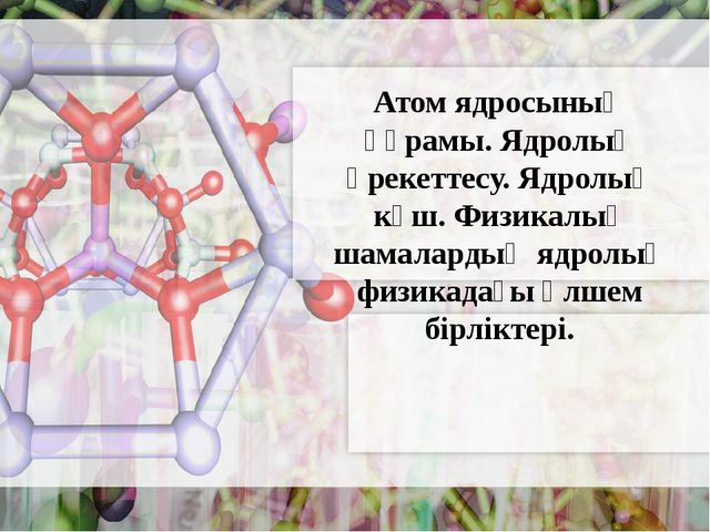 Атом ядросының құрамы. Ядролық әрекеттесу. Ядролық күш. Физикалық шамалардың...