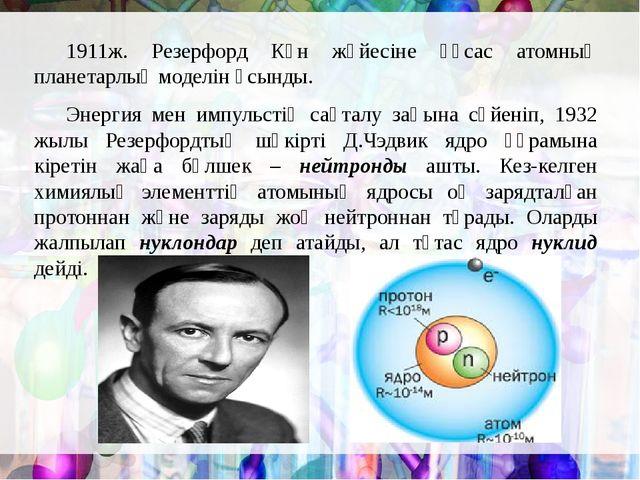 1911ж. Резерфорд Күн жүйесіне ұқсас атомның планетарлық моделін ұсынды. Эне...