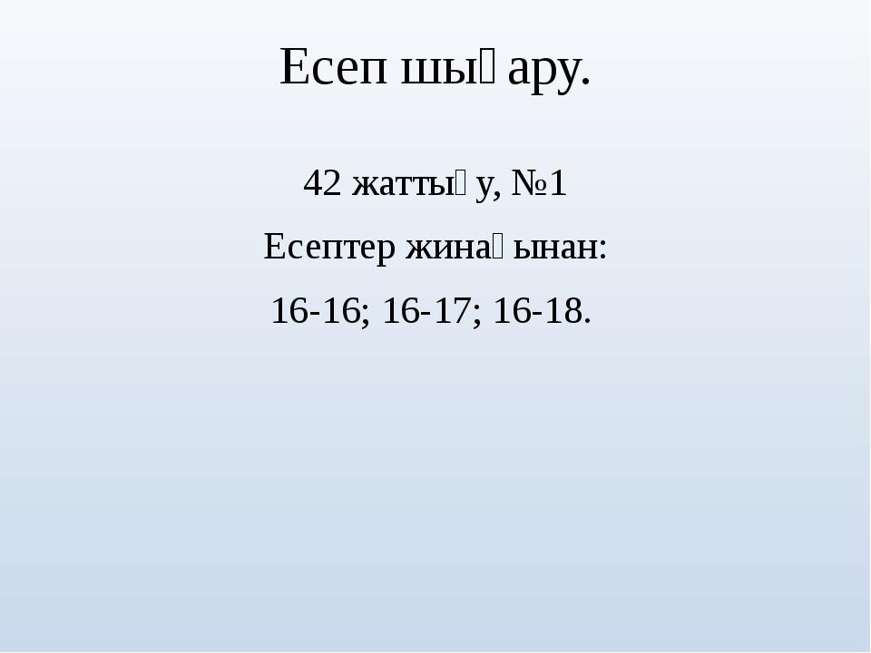 Есеп шығару. 42 жаттығу, №1 Есептер жинағынан: 16-16; 16-17; 16-18.