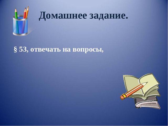 Домашнее задание. § 53, отвечать на вопросы,