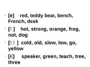 [e] red, teddy bear, bench, French, desk [ɒ] hot, strong, orange, frog, not,