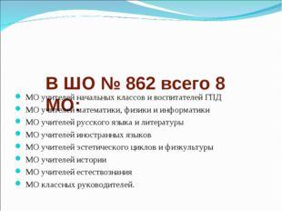 В ШО № 862 всего 8 МО: МО учителей начальных классов и воспитателей ГПД МО уч