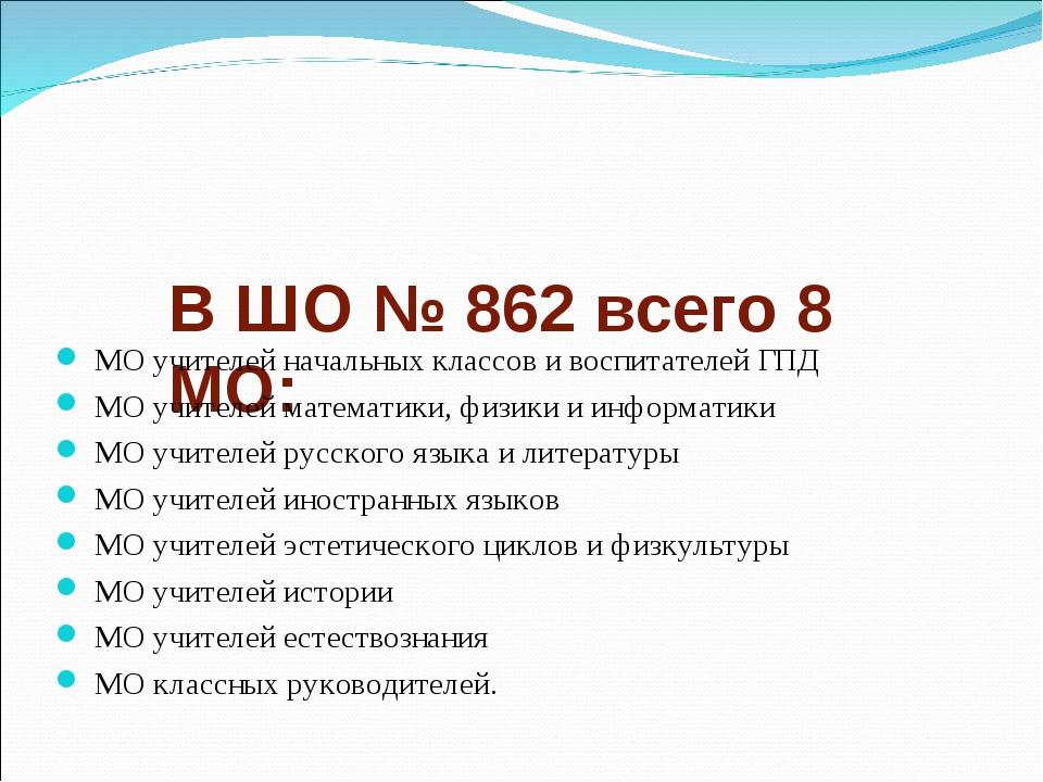В ШО № 862 всего 8 МО: МО учителей начальных классов и воспитателей ГПД МО уч...
