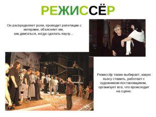 РЕЖИССЁР Он распределяет роли, проводит репетиции с актерами, объясняет им, к