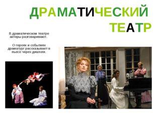 ДРАМАТИЧЕСКИЙ ТЕАТР В драматическом театре актеры разговаривают. О героях и с