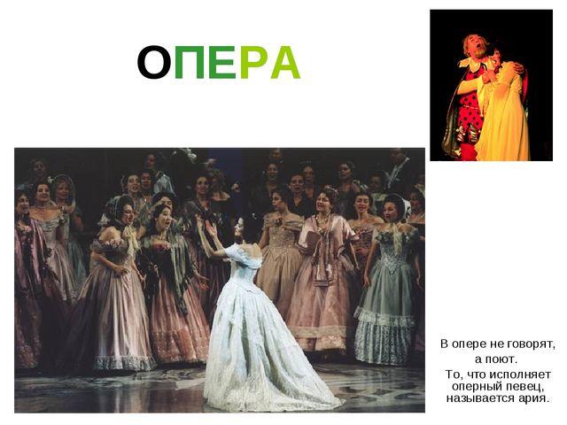 ОПЕРА В опере не говорят, а поют. То, что исполняет оперный певец, называется...