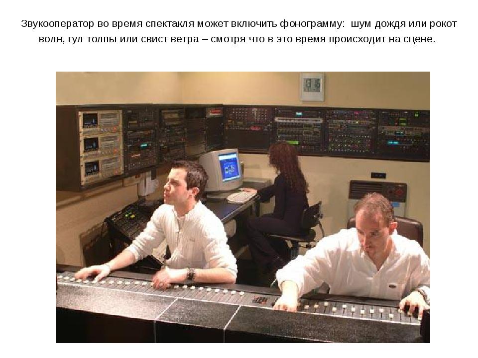 Звукооператор во время спектакля может включить фонограмму: шум дождя или рок...