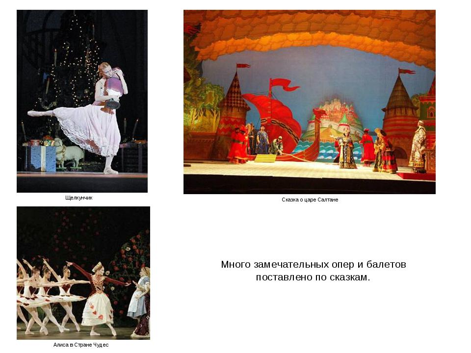 Много замечательных опер и балетов поставлено по сказкам. Алиса в Стране Чуде...