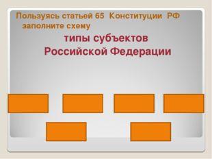 Пользуясь статьей 65 Конституции РФ заполните схему типы субъектов Российской