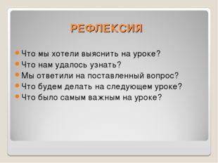 РЕФЛЕКСИЯ Что мы хотели выяснить на уроке? Что нам удалось узнать? Мы ответил