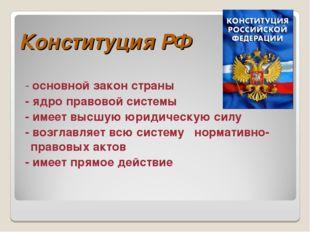 Конституция РФ - основной закон страны - ядро правовой системы - имеет высшую