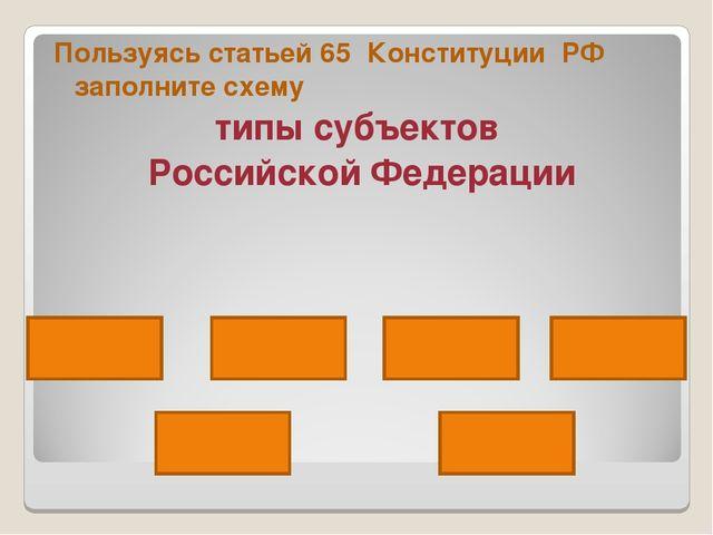 Пользуясь статьей 65 Конституции РФ заполните схему типы субъектов Российской...