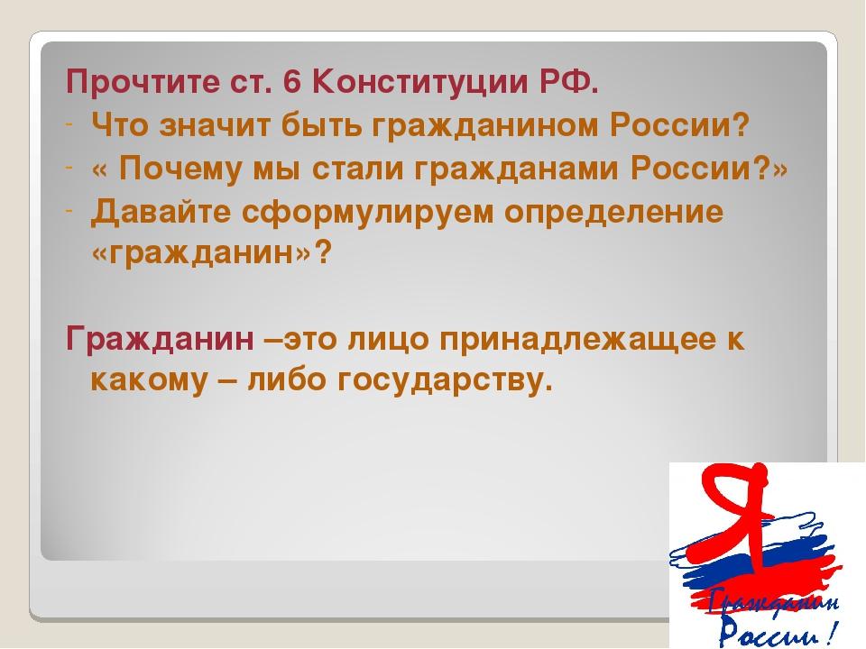 Прочтите ст. 6 Конституции РФ. Что значит быть гражданином России? « Почему м...
