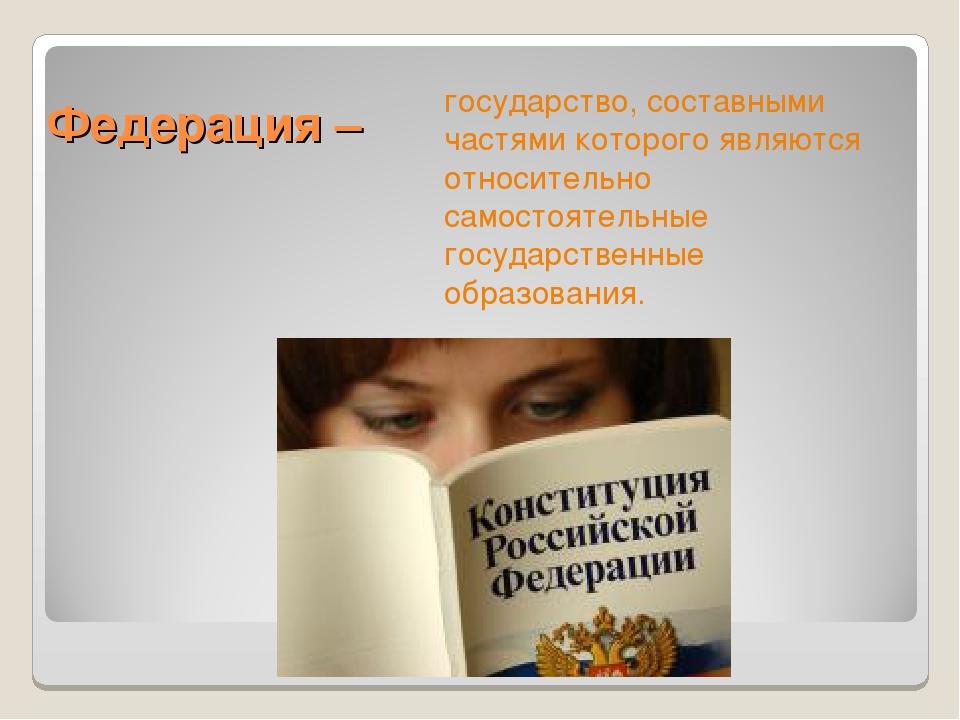 Федерация – государство, составными частями которого являются относительно са...