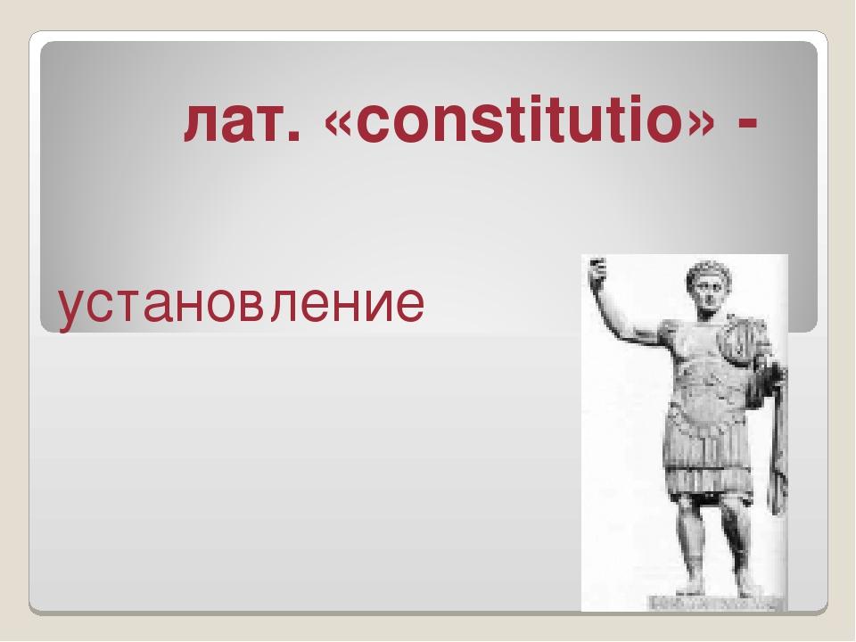 лат. «constitutio» - установление