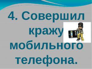 4. Совершил кражу мобильного телефона.