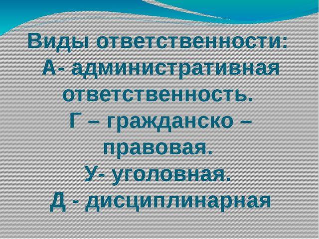 Виды ответственности: А- административная ответственность. Г – гражданско – п...