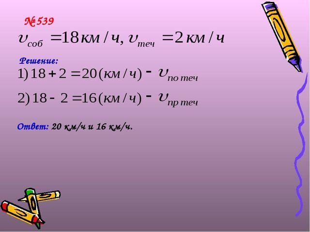 № 539 Решение: Ответ: 20 км/ч и 16 км/ч.