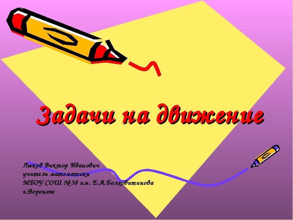 Задачи на движение Лыков Виктор Иванович учитель математики МБОУ СОШ № 38 им....
