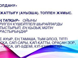 «ҚОЛДАНУ» 53-ЖАТТЫҒУ (АУЫЗША). ТОППЕН ЖҰМЫС. «ЕҢ ТАПҚЫР» ОЙЫНЫ БЕРІЛГЕН КҮШЕЙ