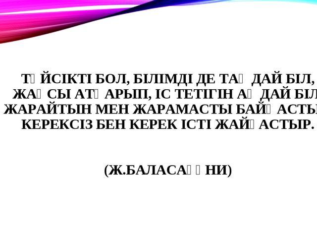 ТҮЙСІКТІ БОЛ, БІЛІМДІ ДЕ ТАҢДАЙ БІЛ, ЖАҚСЫ АТҚАРЫП, ІС ТЕТІГІН АҢДАЙ БІЛ. ЖАР...