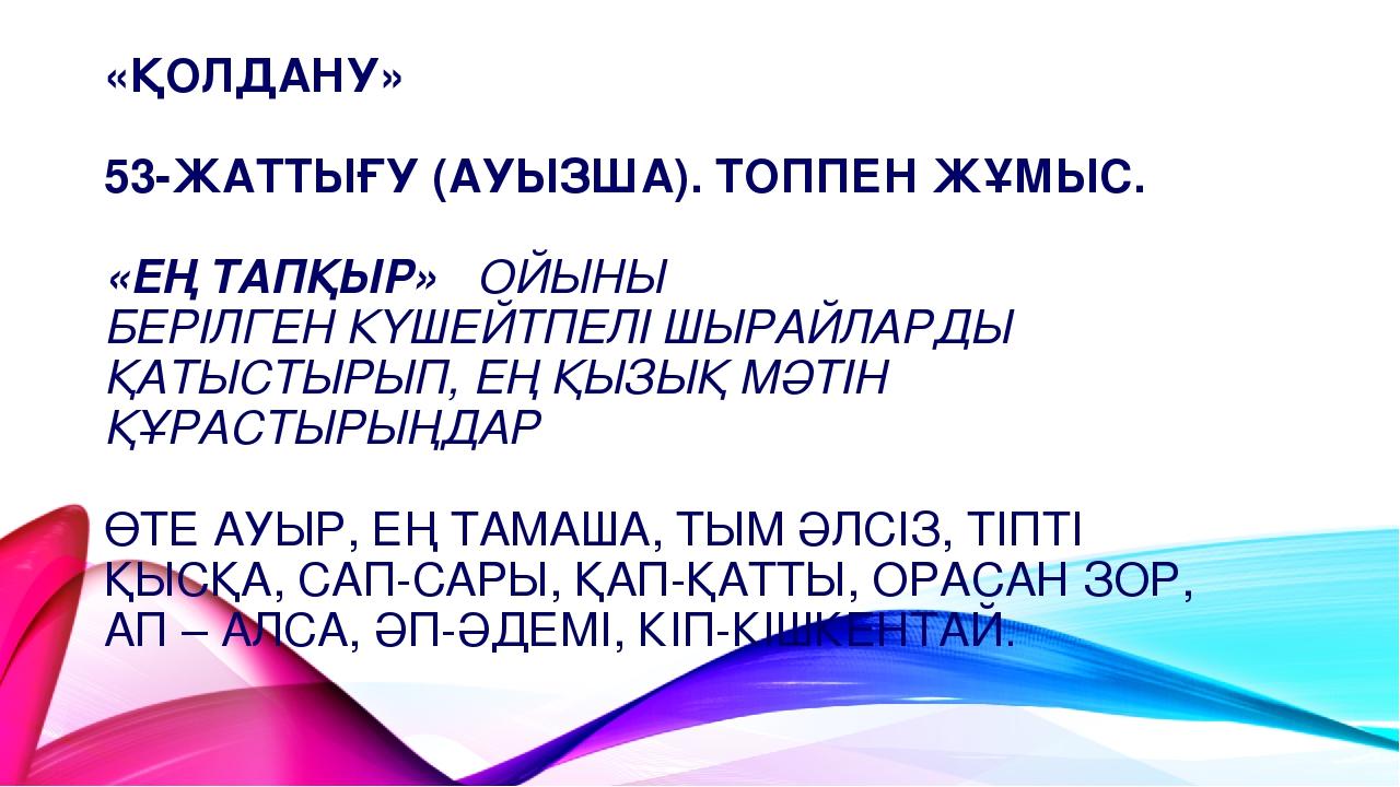 «ҚОЛДАНУ» 53-ЖАТТЫҒУ (АУЫЗША). ТОППЕН ЖҰМЫС. «ЕҢ ТАПҚЫР» ОЙЫНЫ БЕРІЛГЕН КҮШЕЙ...