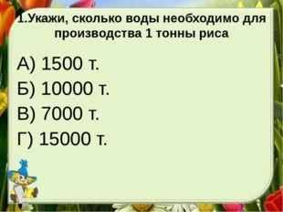 1.Укажи, сколько воды необходимо для производства 1 тонны риса А) 1500 т. Б)