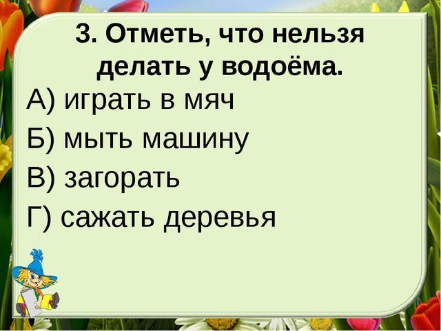 3. Отметь, что нельзя делать у водоёма. А) играть в мяч Б) мыть машину В) заг...