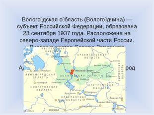 Волого́дская о́бласть (Волого́дчина) — субъект Российской Федерации, образов