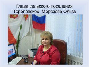 Глава сельского поселения Тороповское Морозова Ольга Васильевна