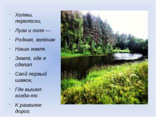 Холмы, перелески, Луга и поля — Родная, зелёная Наша земля. Земля, где я сдел