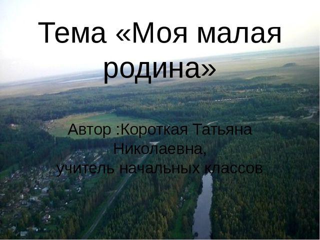 Тема «Моя малая родина» Автор :Короткая Татьяна Николаевна, учитель начальных...