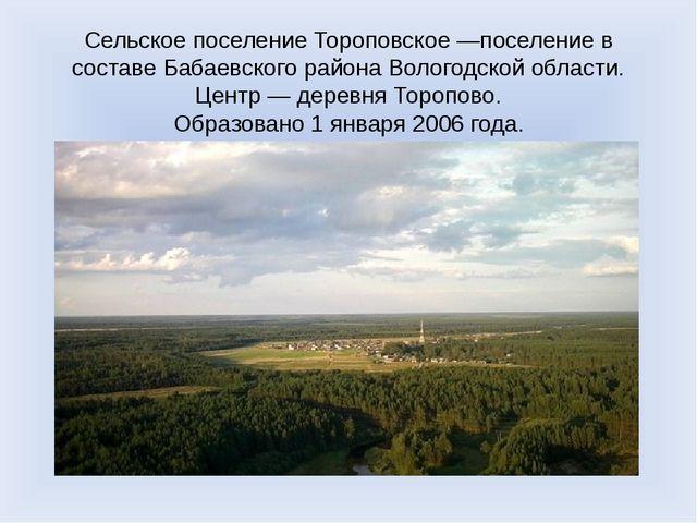 Сельское поселение Тороповское —поселение в составе Бабаевского района Волого...