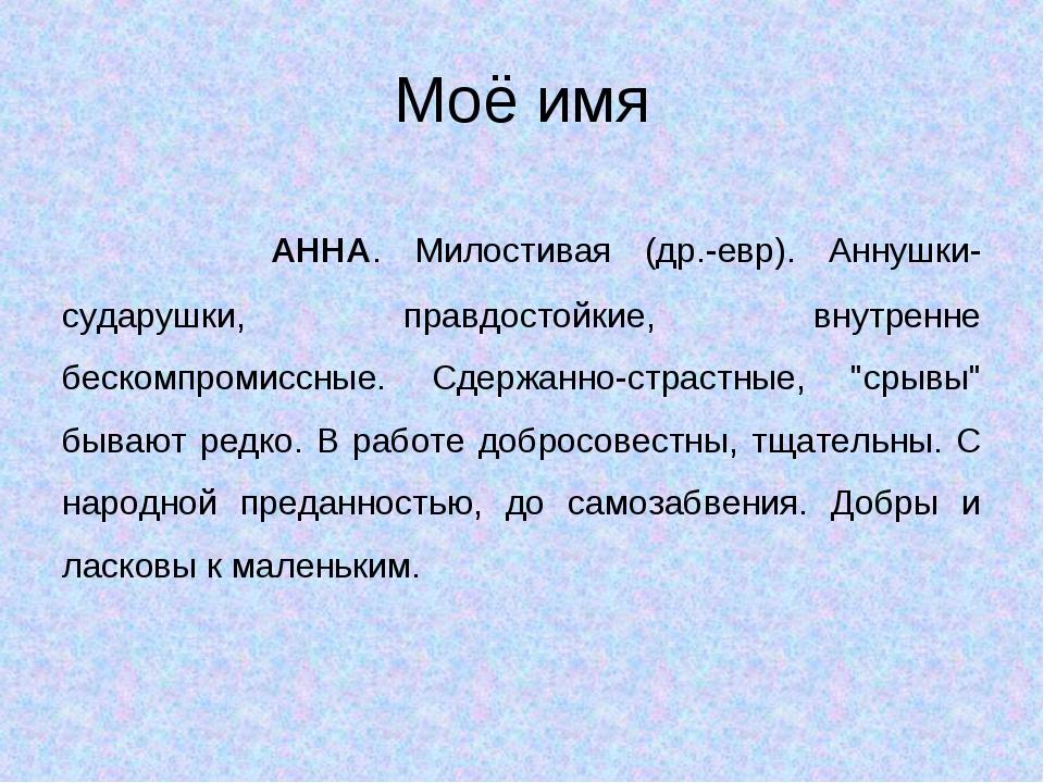 Моё имя АННА. Милостивая (др.-евр). Аннушки-сударушки, правдостойкие, внутр...