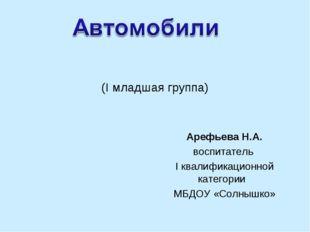 (I младшая группа) Арефьева Н.А. воспитатель I квалификационной категории МБД