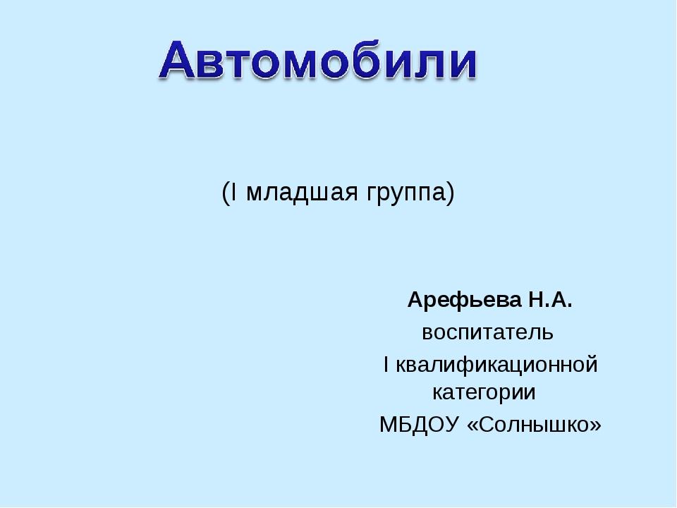 (I младшая группа) Арефьева Н.А. воспитатель I квалификационной категории МБД...