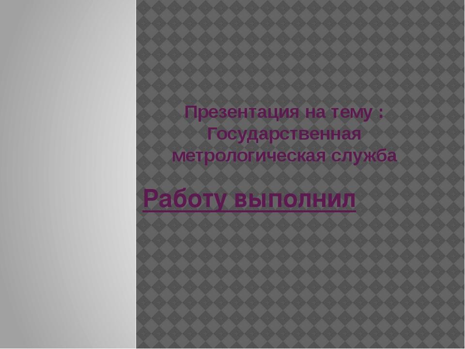 Презентация на тему : Государственная метрологическая служба Работу выполнил