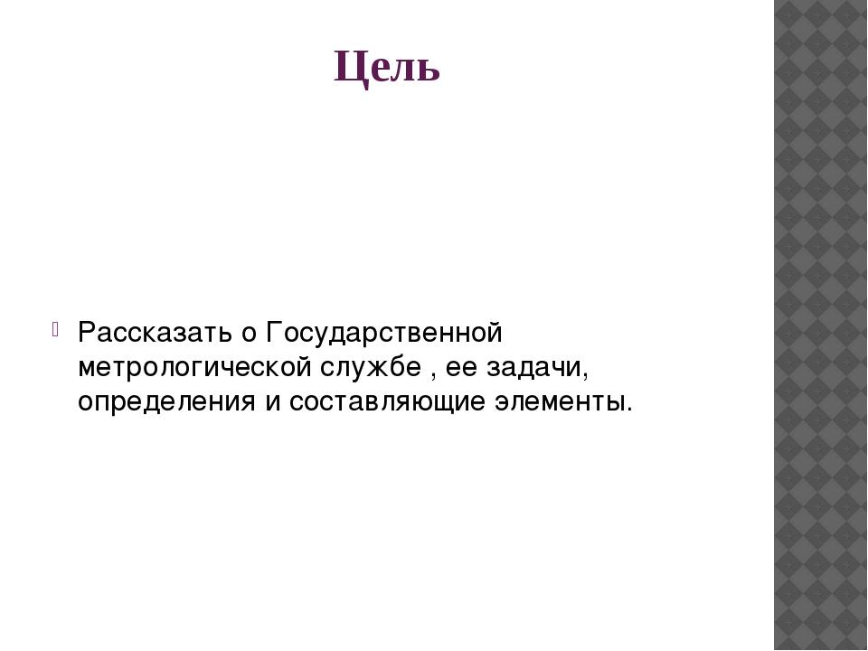 Цель Рассказать о Государственной метрологической службе , ее задачи, определ...