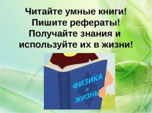 Читайте умные книги! Пишите рефераты! Получайте знания и используйте их в жиз