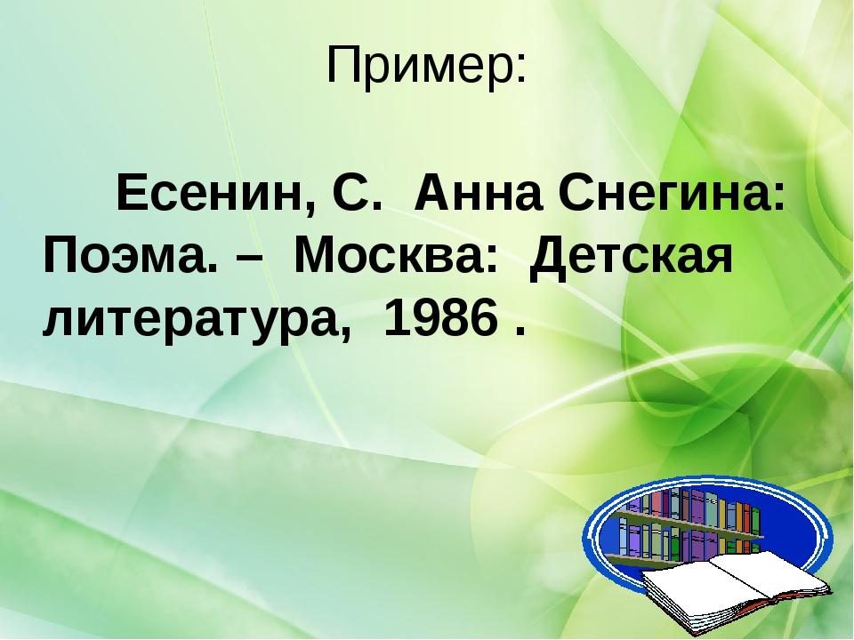 Пример: Есенин, С. Анна Снегина: Поэма. – Москва: Детская литература, 1986 .