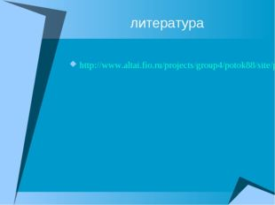 литература http://www.altai.fio.ru/projects/group4/potok88/site/page04-1.htm