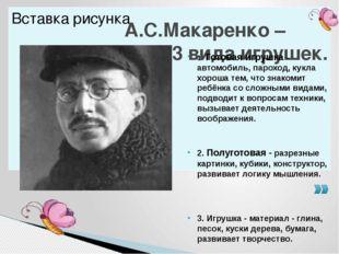А.С.Макаренко – выделил 3 вида игрушек. 1. Готовая игрушка - автомобиль, паро