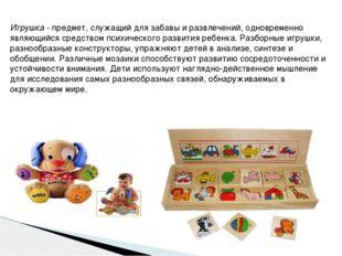 Игрушка - предмет, служащий для забавы и развлечений, одновременно являющийся