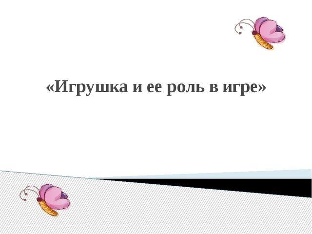 «Игрушка и ее роль в игре»