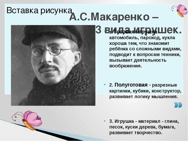 А.С.Макаренко – выделил 3 вида игрушек. 1. Готовая игрушка - автомобиль, паро...