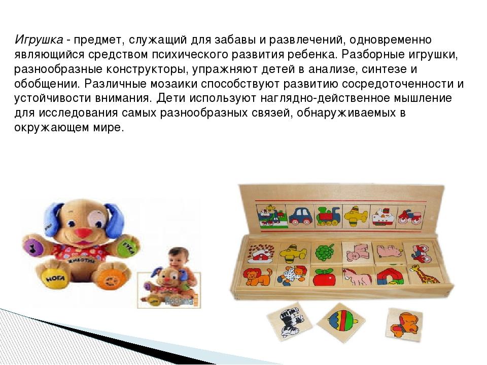 Игрушка - предмет, служащий для забавы и развлечений, одновременно являющийся...